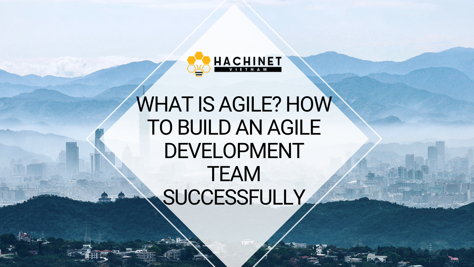 What is Agile? How to build an Agile Development team successfully (part 2)